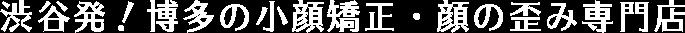 渋谷発!博多の小顔矯正・顔の歪み専門店